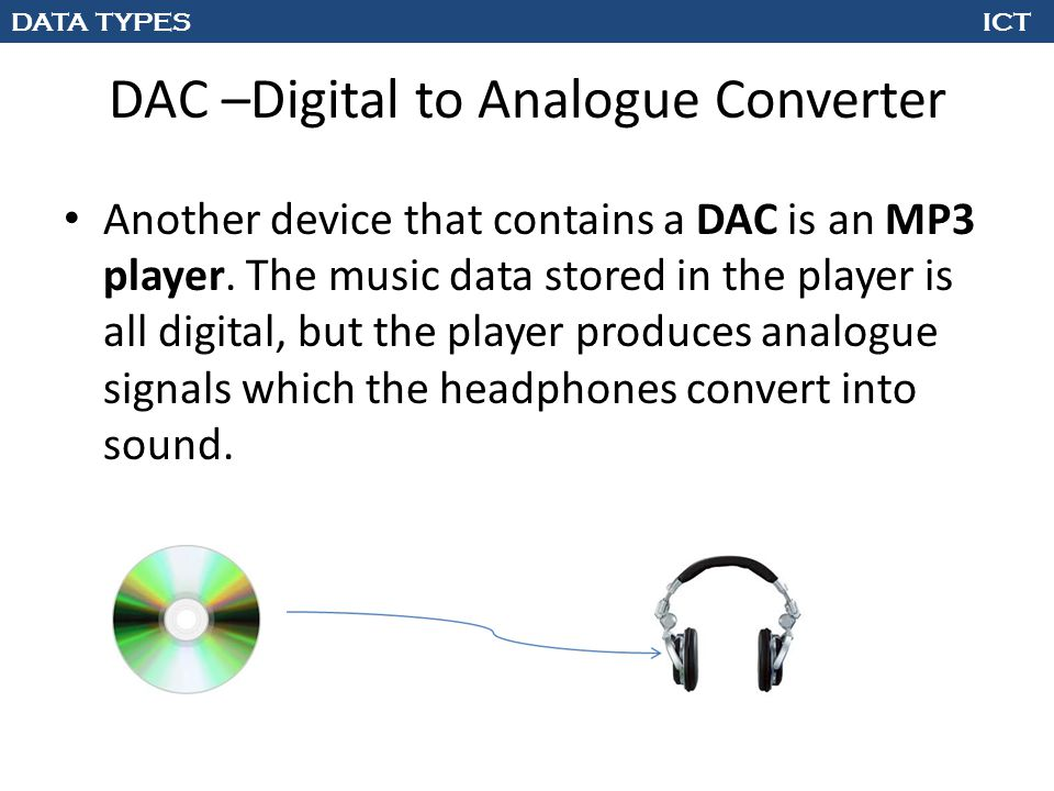 DATA TYPES ICT DAC –Digital to Analogue Converter Another device that contains a DAC is an MP3 player. The music data stored in the player is all digi