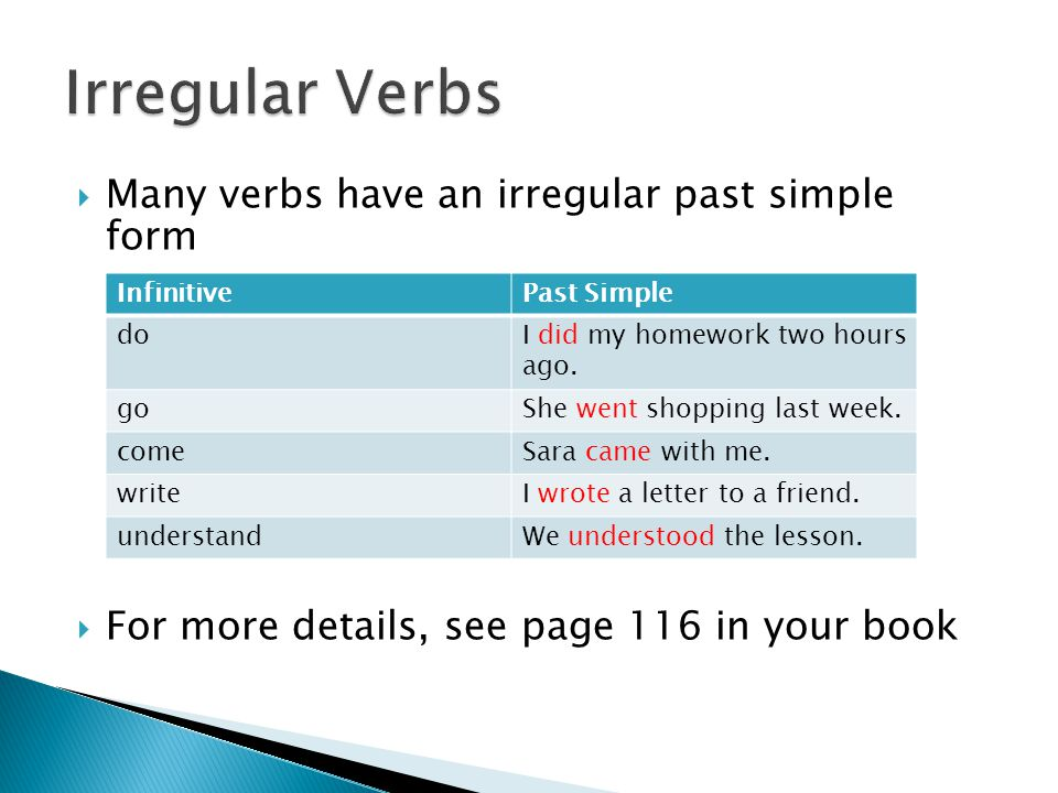 Many verbs have an irregular past simple form  For more details, see page 116 in your book InfinitivePast Simple doI did my homework two hours ago.