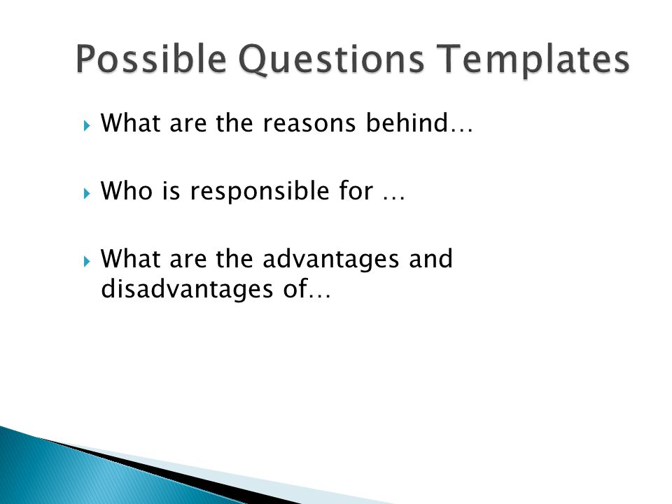  What are the reasons behind…  Who is responsible for …  What are the advantages and disadvantages of…