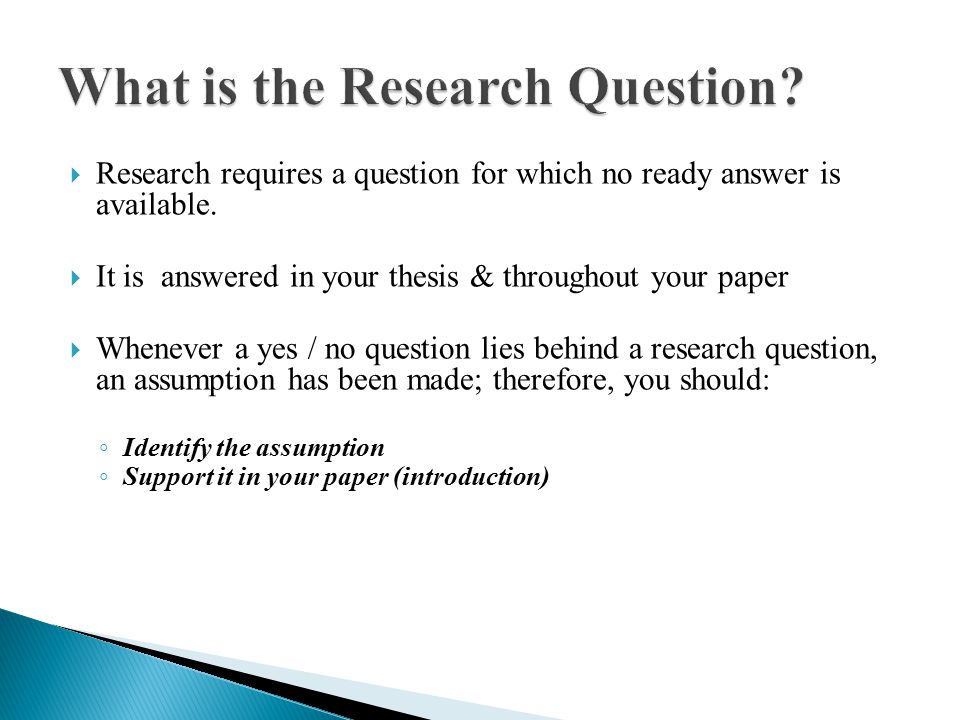  Research requires a question for which no ready answer is available.  It is answered in your thesis & throughout your paper  Whenever a yes / no q