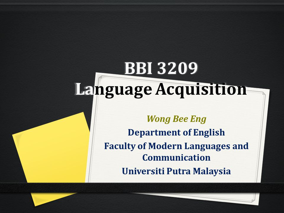 BBI 3209 Language Acquisition Wong Bee Eng Department of English Faculty of Modern Languages and Communication Universiti Putra Malaysia