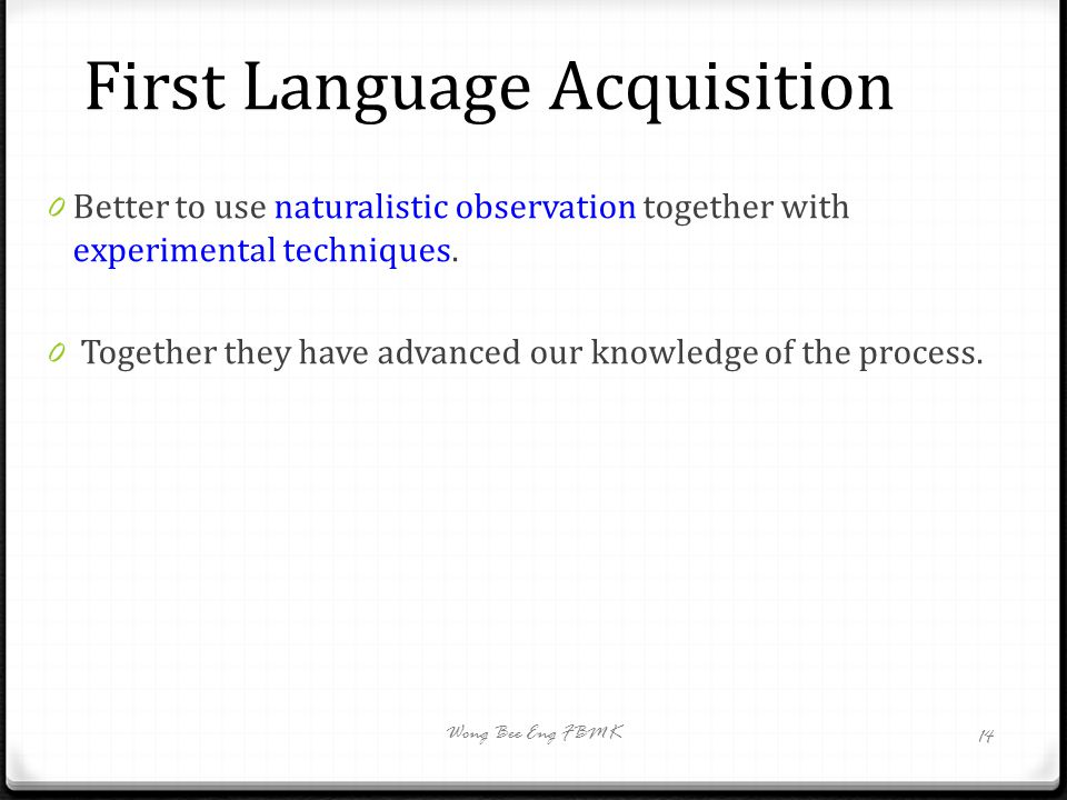 First Language Acquisition 0 Better to use naturalistic observation together with experimental techniques. 0 Together they have advanced our knowledge