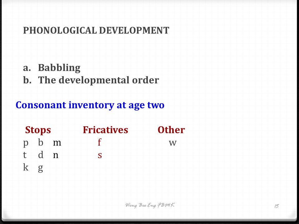 PHONOLOGICAL DEVELOPMENT a.Babbling b. The developmental order Consonant inventory at age two StopsFricativesOther pbm f w tdn s kg Wong Bee Eng FBMK
