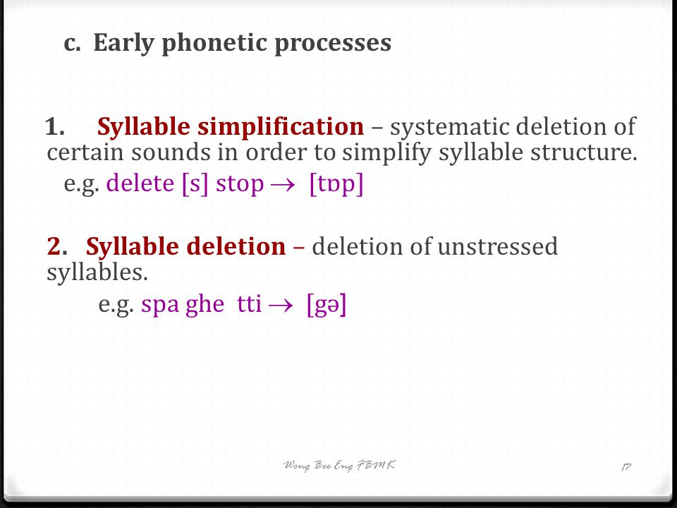 c. Early phonetic processes 1.Syllable simplification – systematic deletion of certain sounds in order to simplify syllable structure. e.g. delete [s]