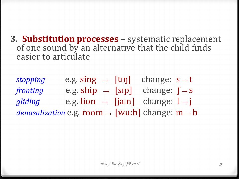 3.Substitution processes – systematic replacement of one sound by an alternative that the child finds easier to articulate stopping e.g. sing  [t I ŋ