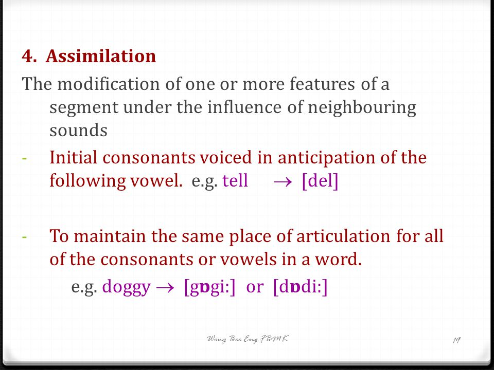 4. Assimilation The modification of one or more features of a segment under the influence of neighbouring sounds - Initial consonants voiced in antici