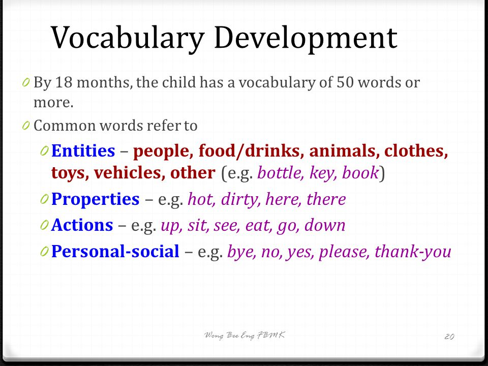 Vocabulary Development 0 By 18 months, the child has a vocabulary of 50 words or more. 0 Common words refer to 0 Entities – people, food/drinks, anima