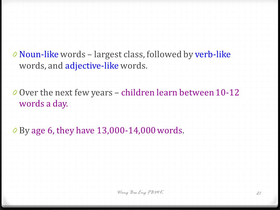 0 Noun-like words – largest class, followed by verb-like words, and adjective-like words. 0 Over the next few years – children learn between 10-12 wor
