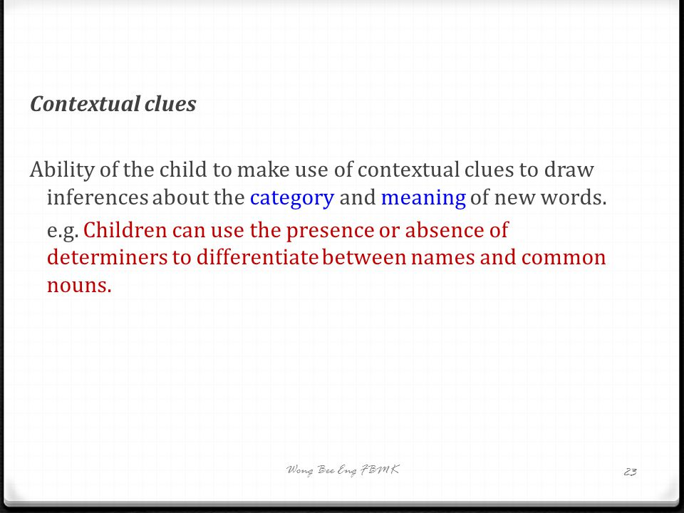 Contextual clues Ability of the child to make use of contextual clues to draw inferences about the category and meaning of new words. e.g. Children ca