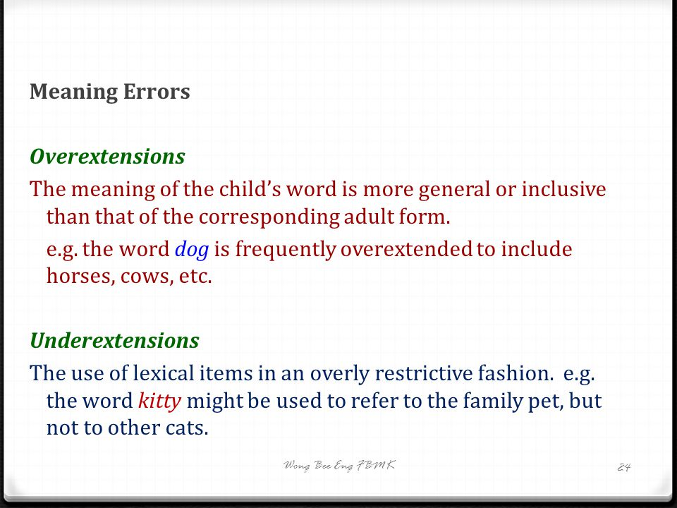 Meaning Errors Overextensions The meaning of the child's word is more general or inclusive than that of the corresponding adult form. e.g. the word do