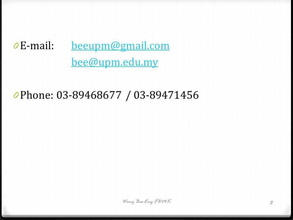 0 E-mail: beeupm@gmail.combeeupm@gmail.com bee@upm.edu.my 0 Phone: 03-89468677 / 03-89471456 Wong Bee Eng FBMK 3