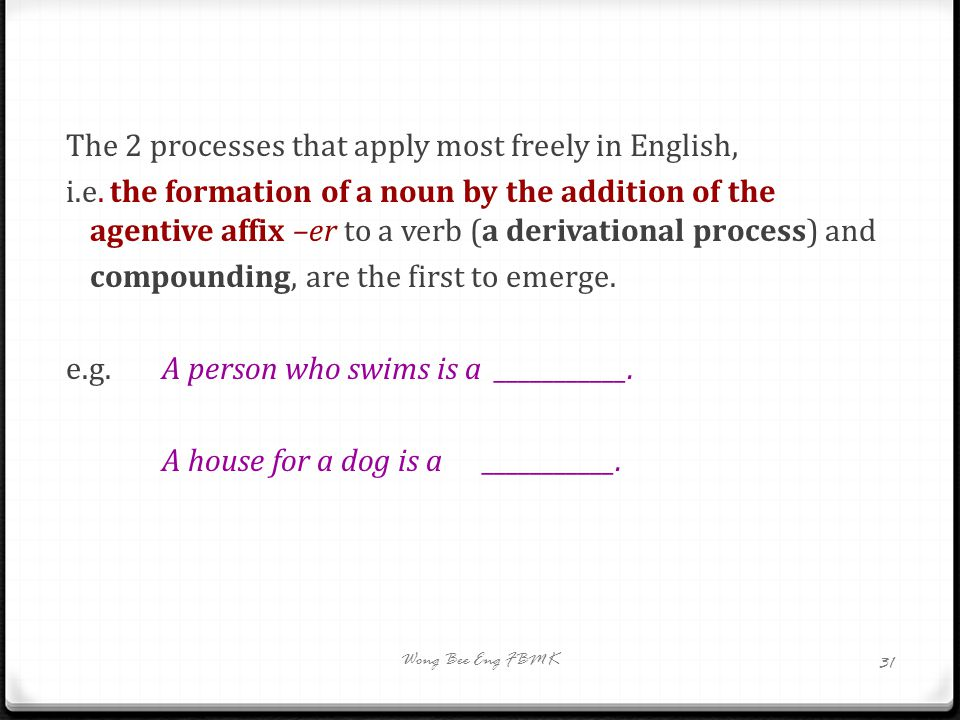 The 2 processes that apply most freely in English, i.e. the formation of a noun by the addition of the agentive affix –er to a verb (a derivational pr