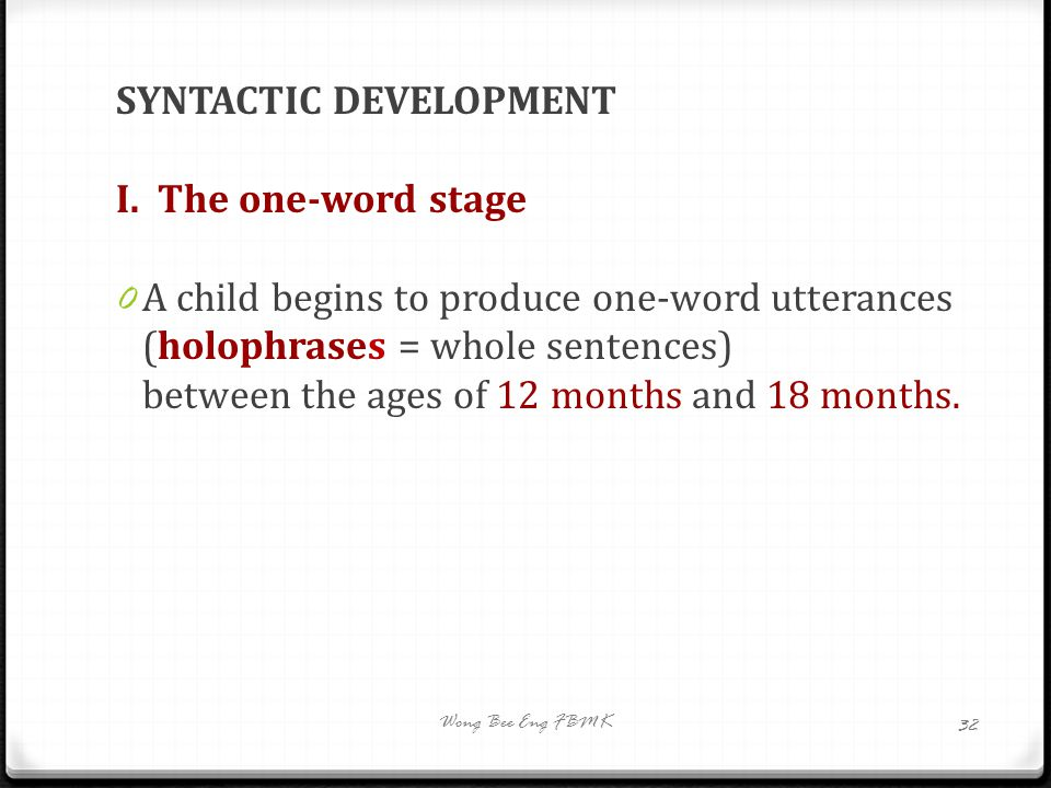 SYNTACTIC DEVELOPMENT I. The one-word stage 0 A child begins to produce one-word utterances (holophrases = whole sentences) between the ages of 12 mon