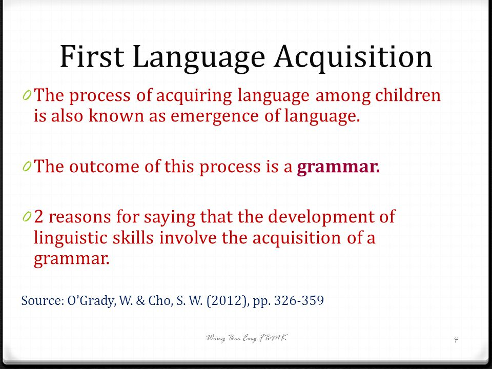 First Language Acquisition 0 The process of acquiring language among children is also known as emergence of language. 0 The outcome of this process is