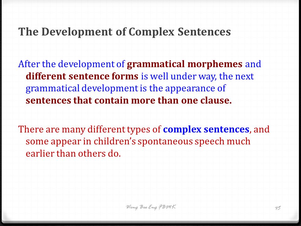 The Development of Complex Sentences After the development of grammatical morphemes and different sentence forms is well under way, the next grammatic
