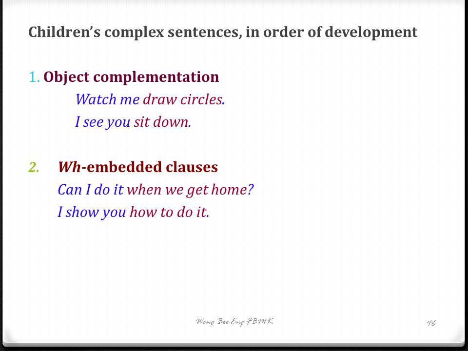 Children's complex sentences, in order of development 1. Object complementation Watch me draw circles. I see you sit down. 2. Wh-embedded clauses Can