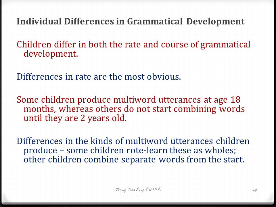 Individual Differences in Grammatical Development Children differ in both the rate and course of grammatical development. Differences in rate are the