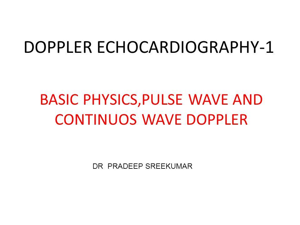 DOPPLER ECHOCARDIOGRAPHY-1 BASIC PHYSICS,PULSE WAVE AND CONTINUOS WAVE DOPPLER DR PRADEEP SREEKUMAR
