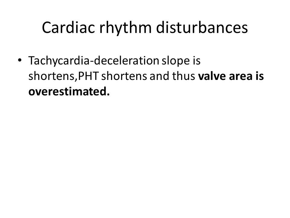 Cardiac rhythm disturbances Tachycardia-deceleration slope is shortens,PHT shortens and thus valve area is overestimated.