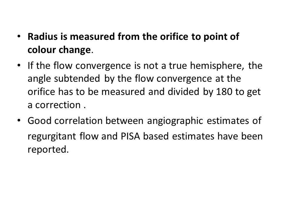 Radius is measured from the orifice to point of colour change. If the flow convergence is not a true hemisphere, the angle subtended by the flow conve