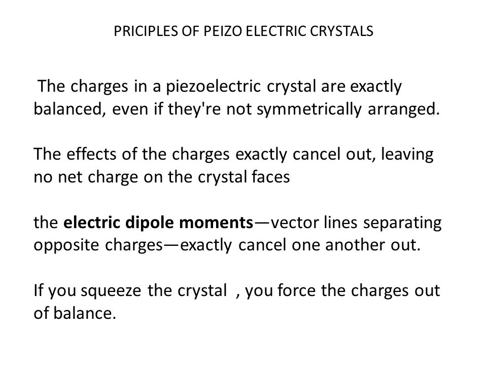 PRICIPLES OF PEIZO ELECTRIC CRYSTALS The charges in a piezoelectric crystal are exactly balanced, even if they're not symmetrically arranged. The effe