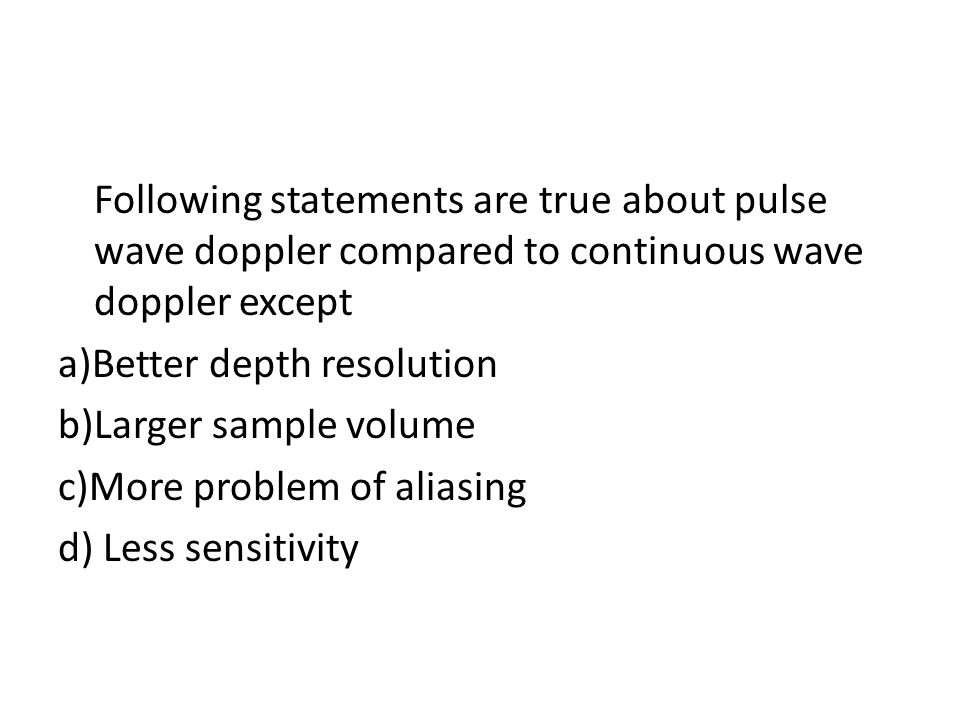 Following statements are true about pulse wave doppler compared to continuous wave doppler except a)Better depth resolution b)Larger sample volume c)M