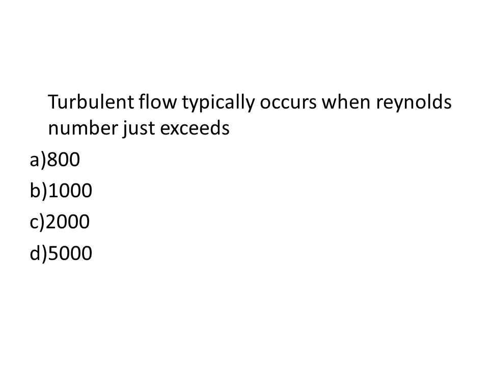 Turbulent flow typically occurs when reynolds number just exceeds a)800 b)1000 c)2000 d)5000