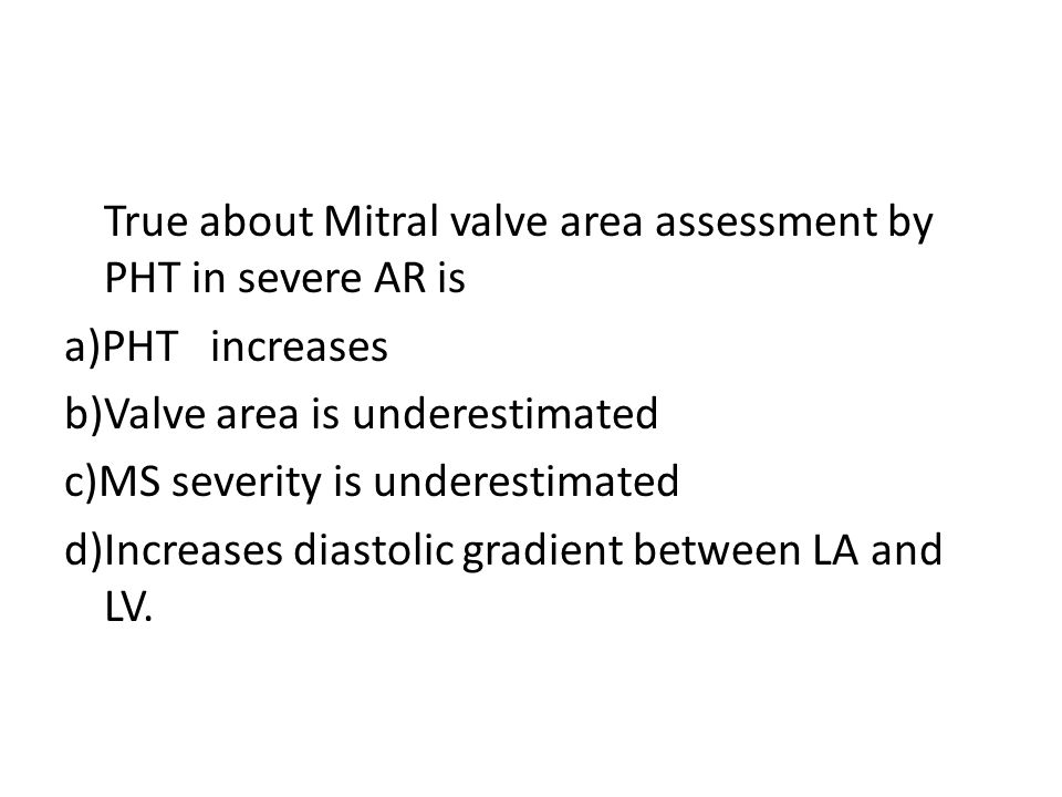 True about Mitral valve area assessment by PHT in severe AR is a)PHT increases b)Valve area is underestimated c)MS severity is underestimated d)Increa