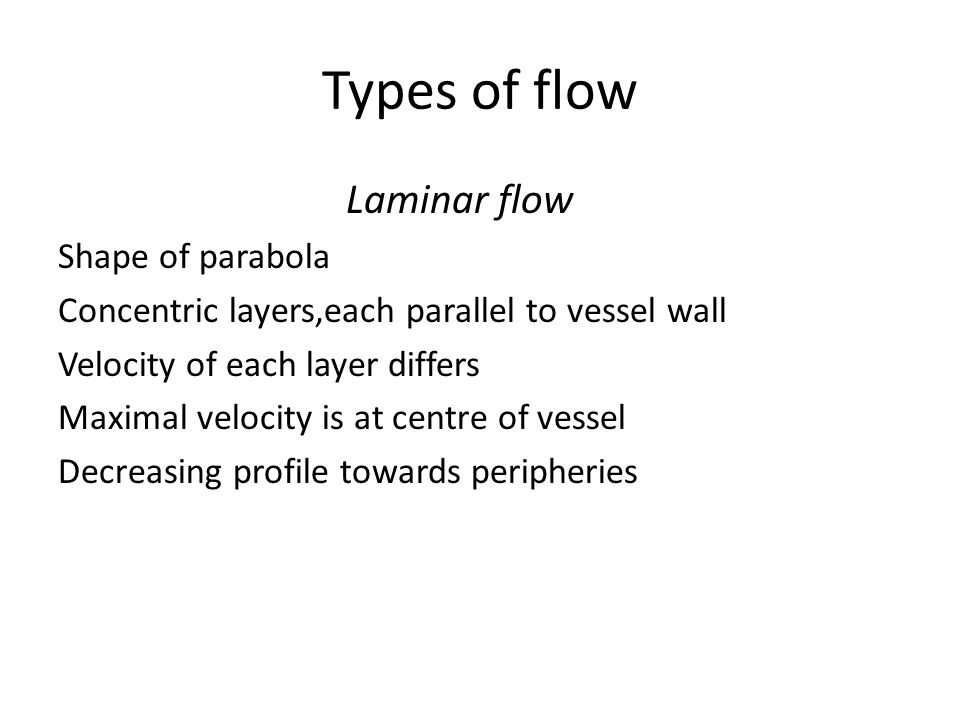 Types of flow Laminar flow Shape of parabola Concentric layers,each parallel to vessel wall Velocity of each layer differs Maximal velocity is at cent