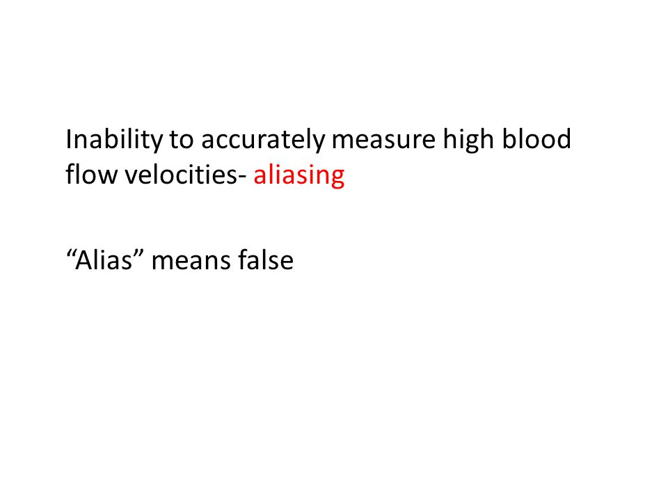 """Inability to accurately measure high blood flow velocities- aliasing """"Alias"""" means false"""