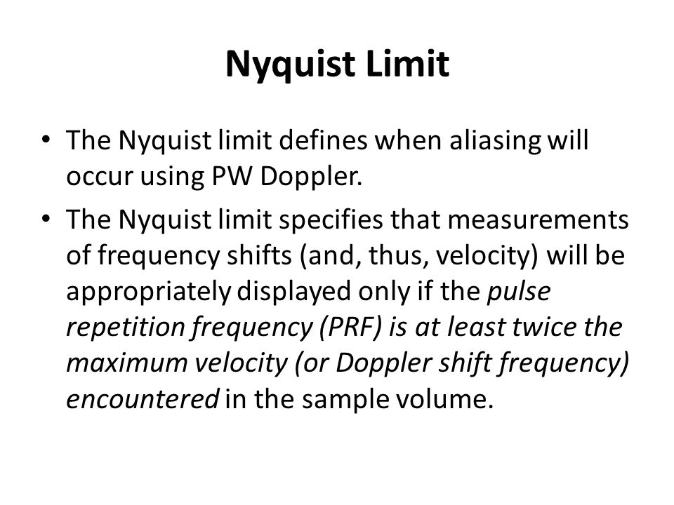 Nyquist Limit The Nyquist limit defines when aliasing will occur using PW Doppler. The Nyquist limit specifies that measurements of frequency shifts (
