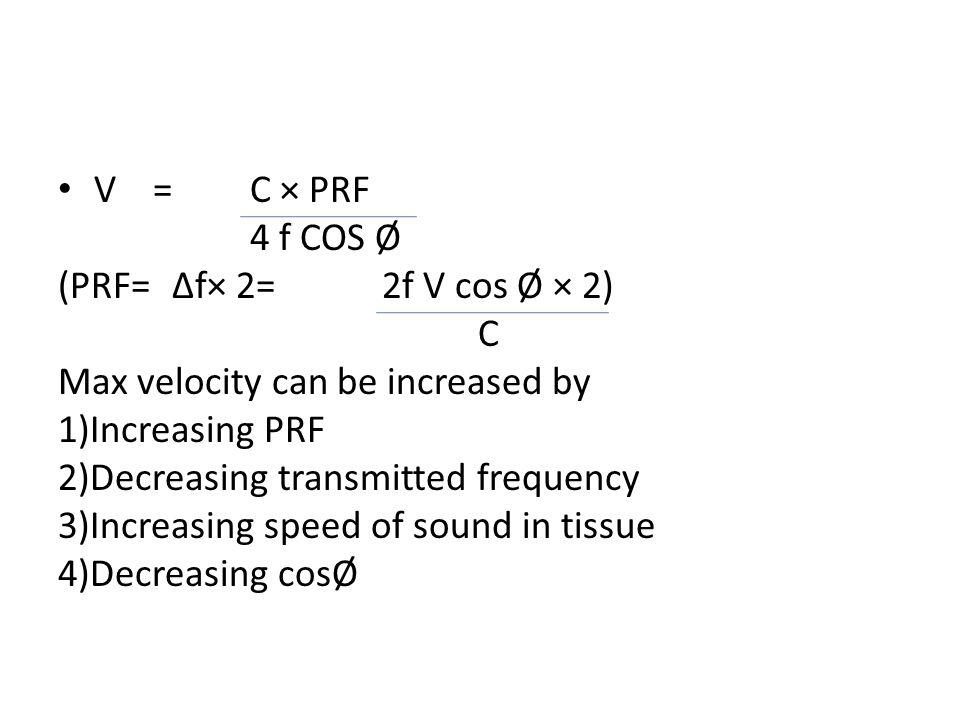 V =C × PRF 4 f COS Ø (PRF= Δf× 2= 2f V cos Ø × 2) C Max velocity can be increased by 1)Increasing PRF 2)Decreasing transmitted frequency 3)Increasing