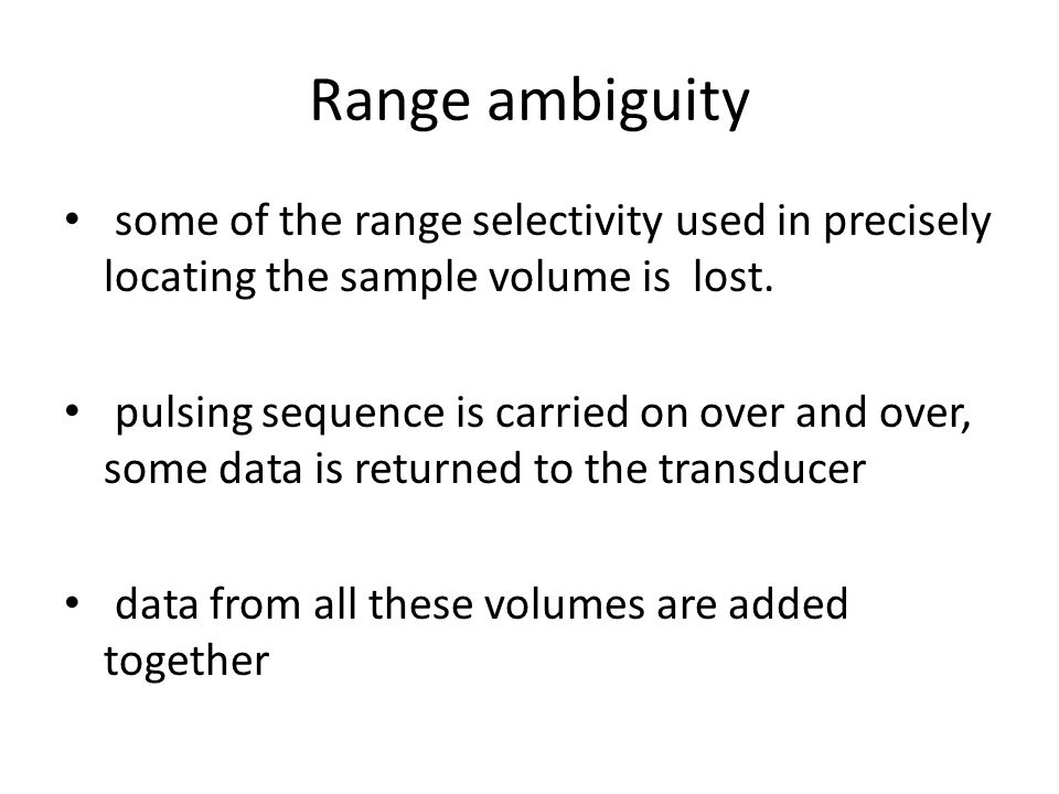 Range ambiguity some of the range selectivity used in precisely locating the sample volume is lost. pulsing sequence is carried on over and over, some