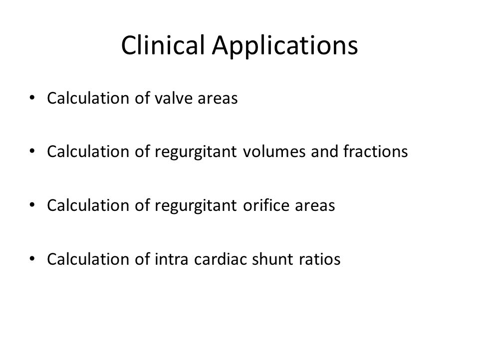 Clinical Applications Calculation of valve areas Calculation of regurgitant volumes and fractions Calculation of regurgitant orifice areas Calculation