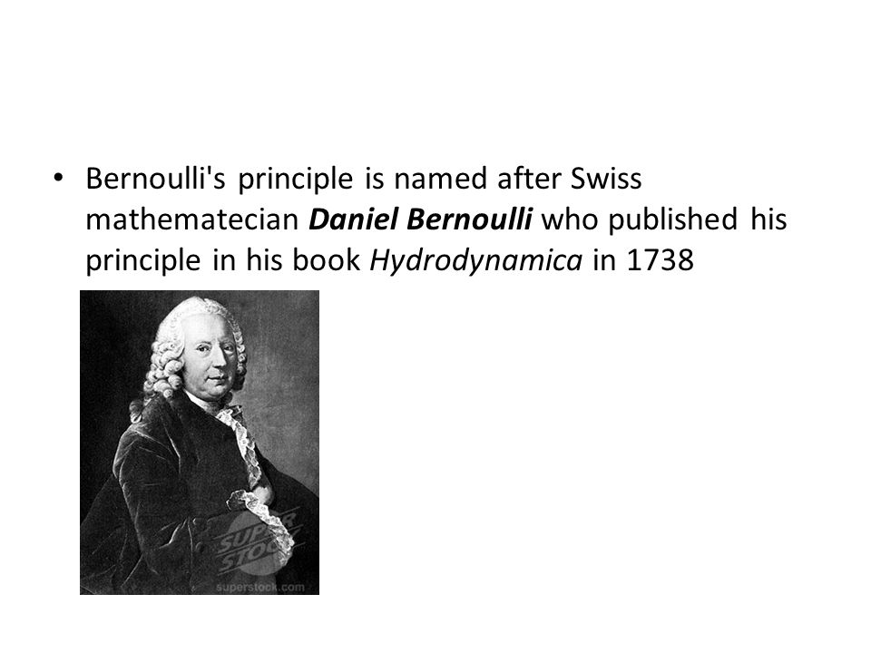 Bernoulli's principle is named after Swiss mathematecian Daniel Bernoulli who published his principle in his book Hydrodynamica in 1738