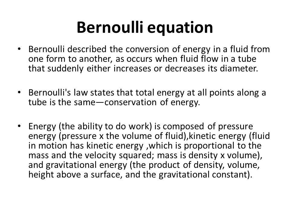 Bernoulli equation Bernoulli described the conversion of energy in a fluid from one form to another, as occurs when fluid flow in a tube that suddenly