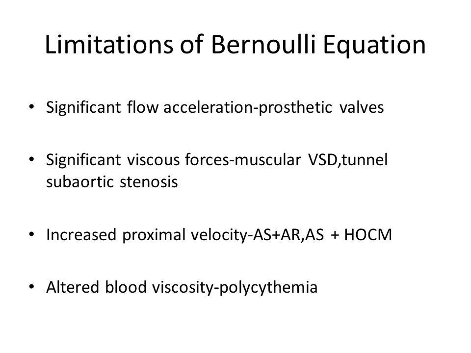 Limitations of Bernoulli Equation Significant flow acceleration-prosthetic valves Significant viscous forces-muscular VSD,tunnel subaortic stenosis In