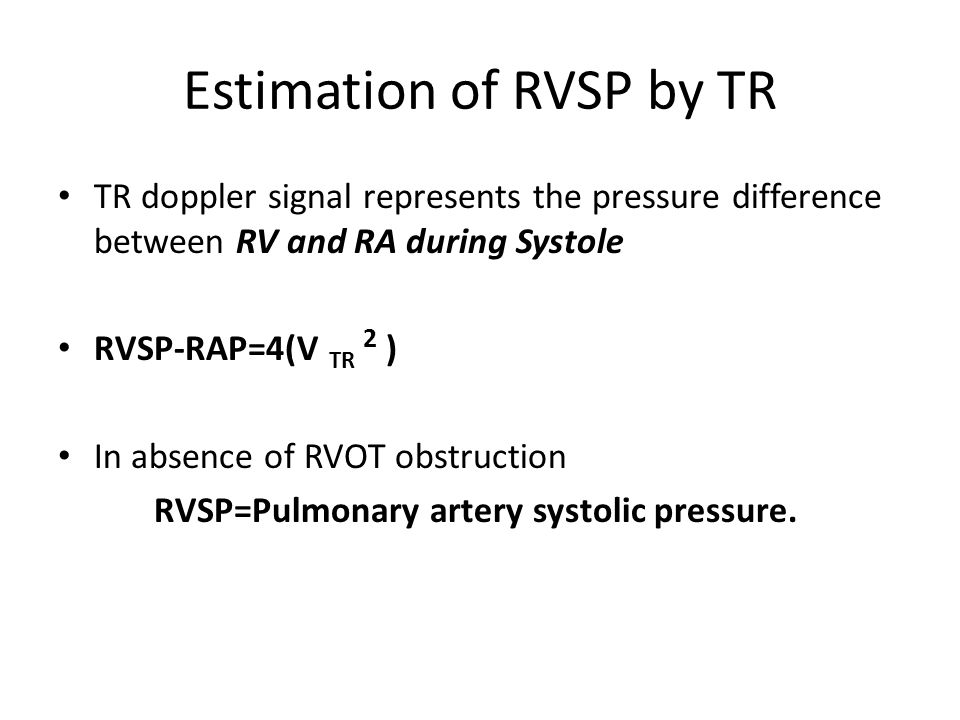 Estimation of RVSP by TR TR doppler signal represents the pressure difference between RV and RA during Systole RVSP-RAP=4(V TR 2 ) In absence of RVOT