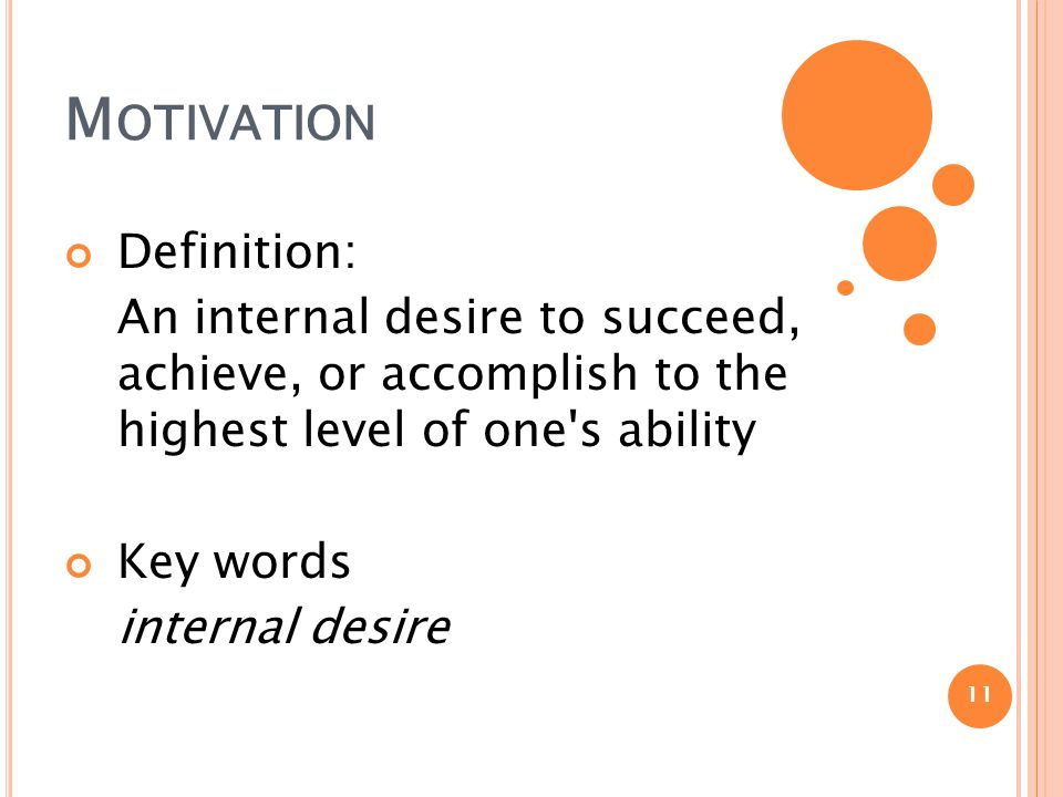 M OTIVATION Definition: An internal desire to succeed, achieve, or accomplish to the highest level of one s ability Key words internal desire 11