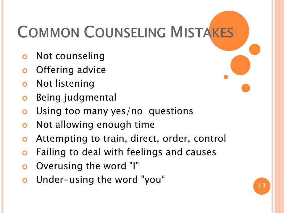 C OMMON C OUNSELING M ISTAKES Not counseling Offering advice Not listening Being judgmental Using too many yes/no questions Not allowing enough time A