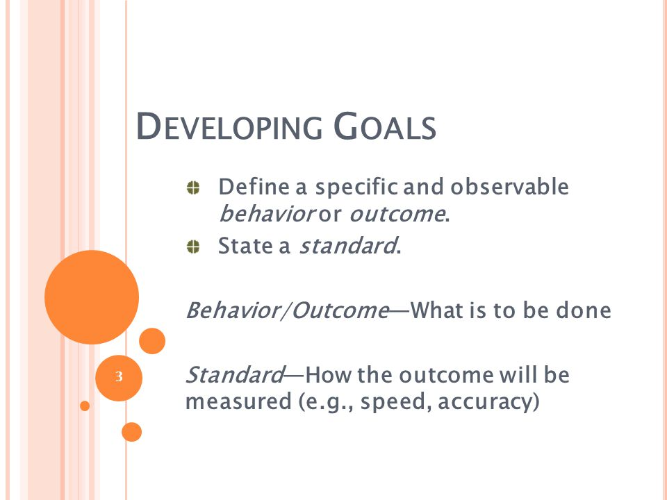 D EVELOPING G OALS Define a specific and observable behavior or outcome. State a standard. Behavior/Outcome—What is to be done Standard—How the outcom