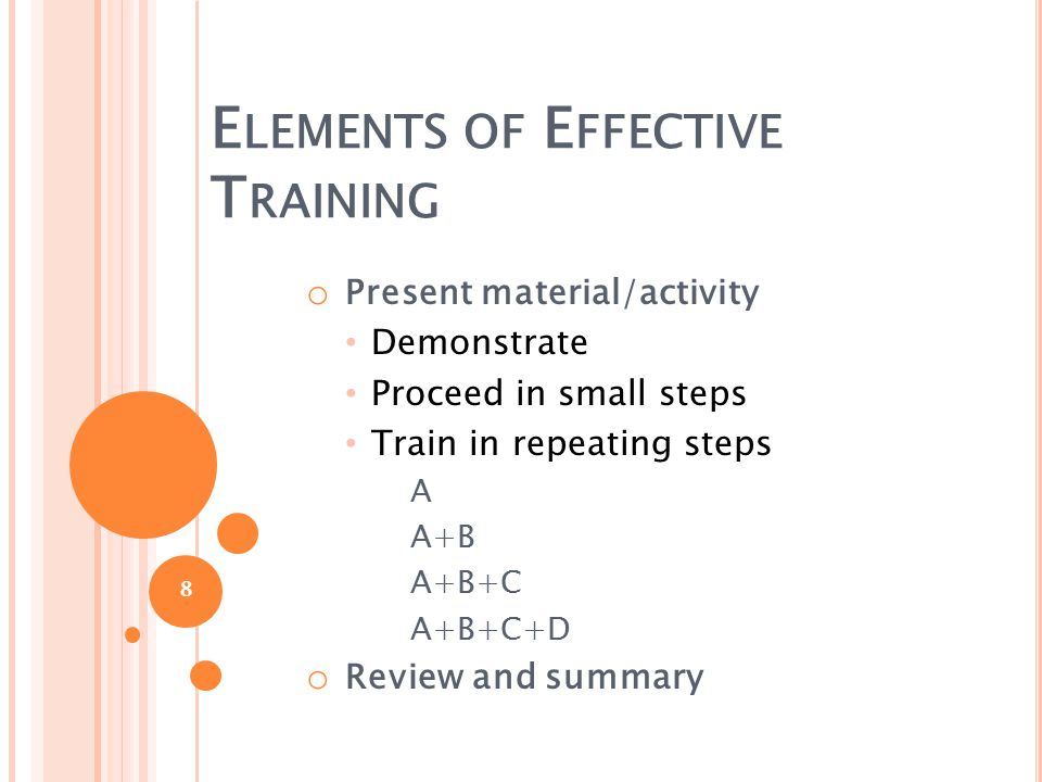 E LEMENTS OF E FFECTIVE T RAINING o Present material/activity Demonstrate Proceed in small steps Train in repeating steps A A+B A+B+C A+B+C+D o Review and summary 8