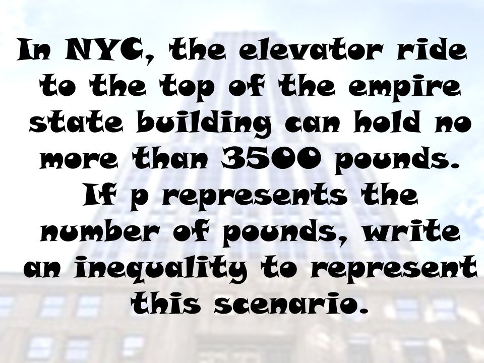 In NYC, the elevator ride to the top of the empire state building can hold no more than 3500 pounds. If p represents the number of pounds, write an in