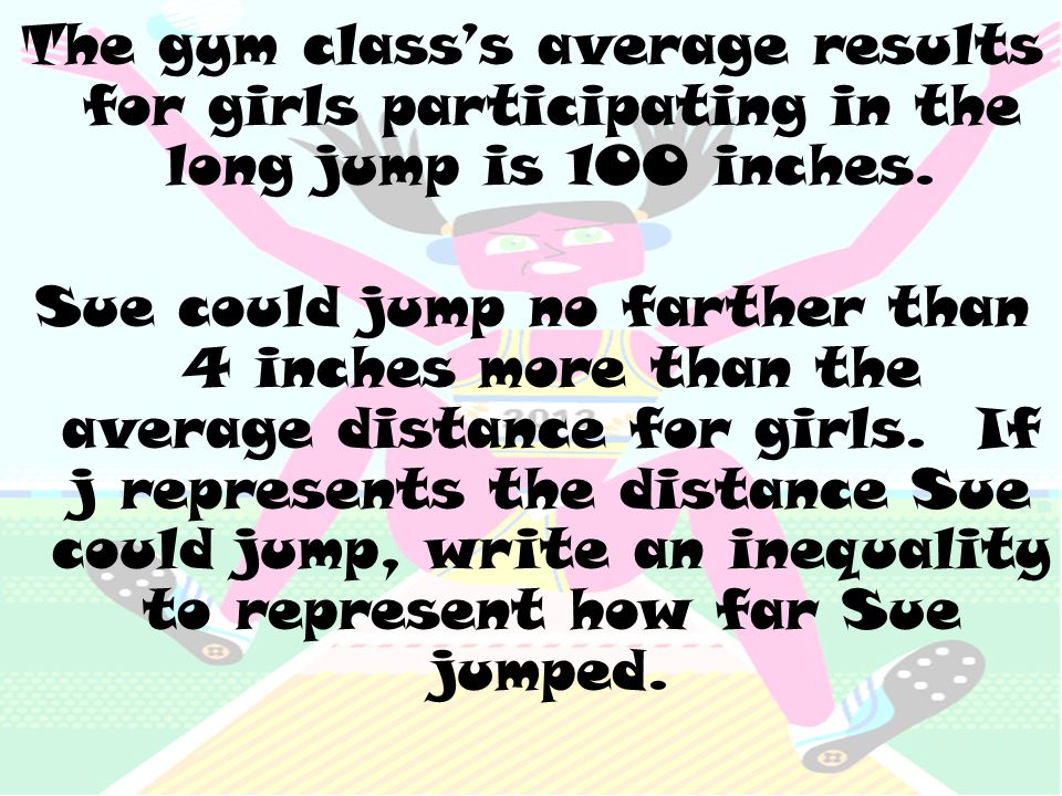 The gym class's average results for girls participating in the long jump is 100 inches. Sue could jump no farther than 4 inches more than the average