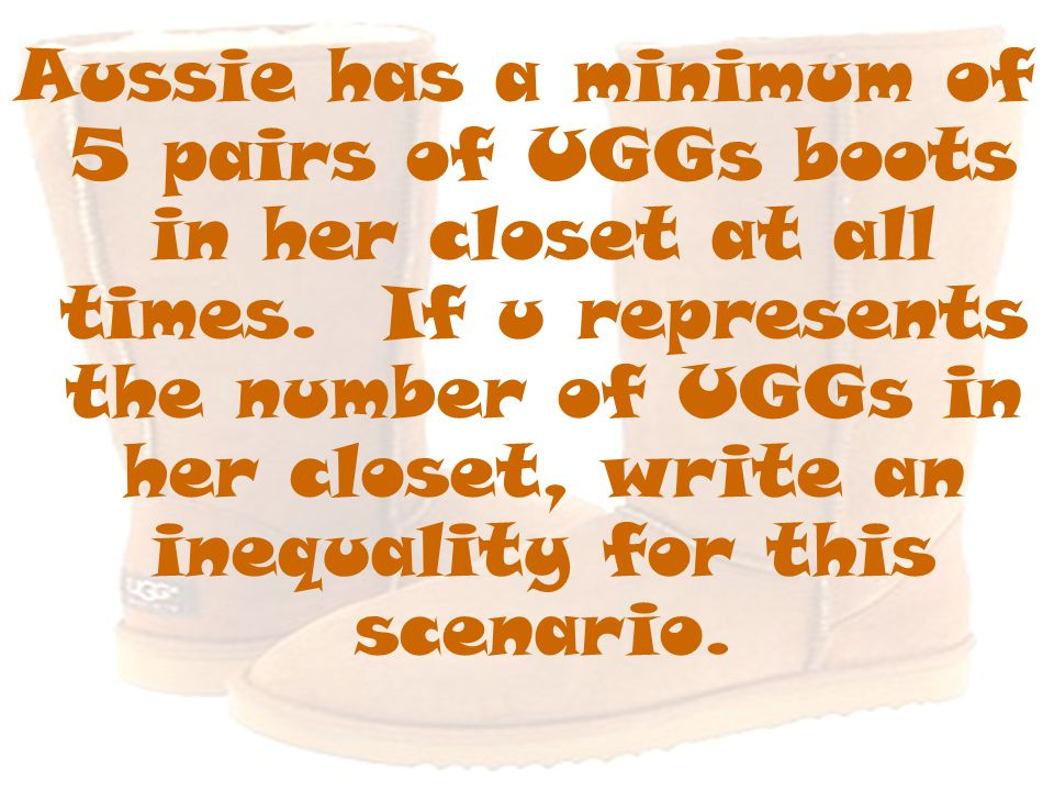 Aussie has a minimum of 5 pairs of UGGs boots in her closet at all times. If u represents the number of UGGs in her closet, write an inequality for th