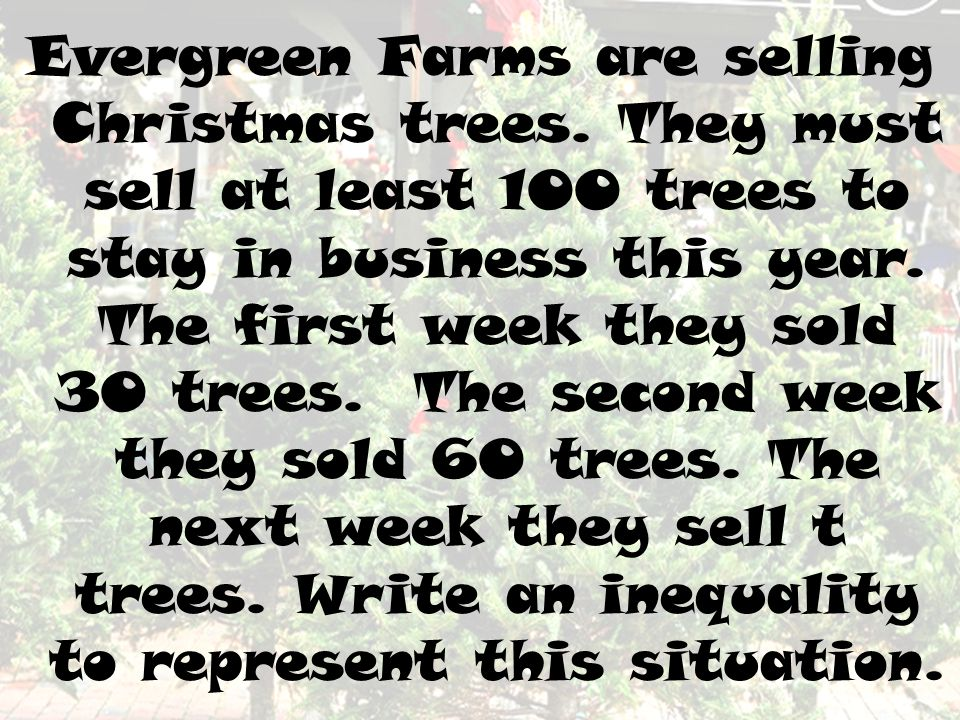Evergreen Farms are selling Christmas trees. They must sell at least 100 trees to stay in business this year. The first week they sold 30 trees. The s