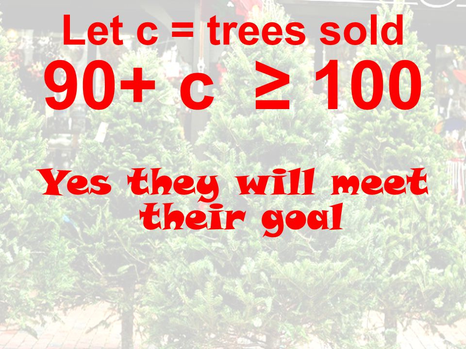 Let c = trees sold 90+ c ≥ 100 Yes they will meet their goal