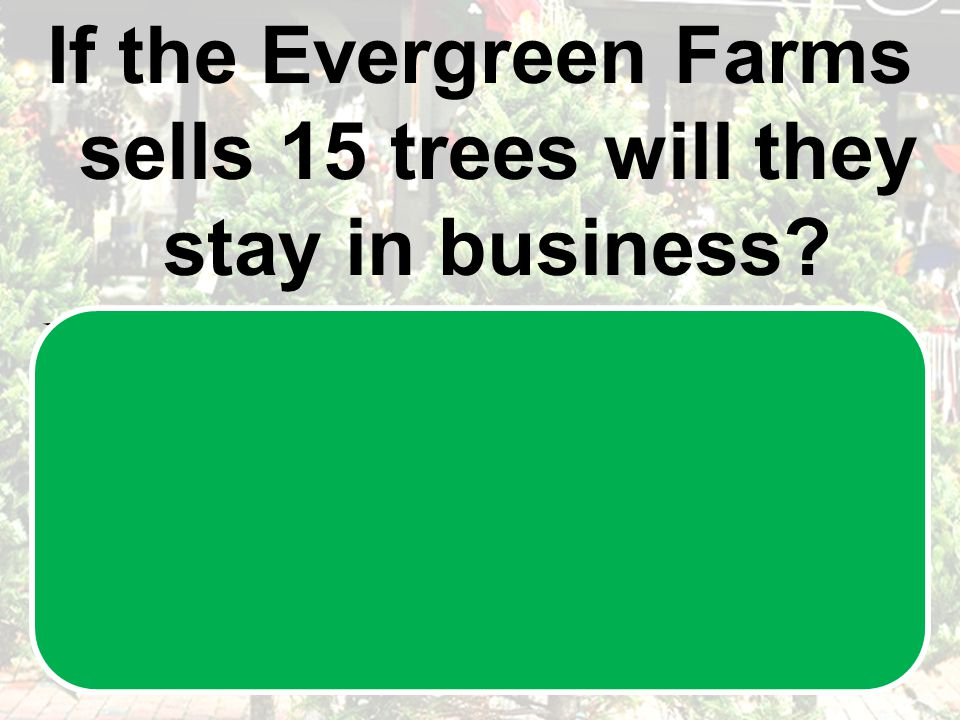 If the Evergreen Farms sells 15 trees will they stay in business.