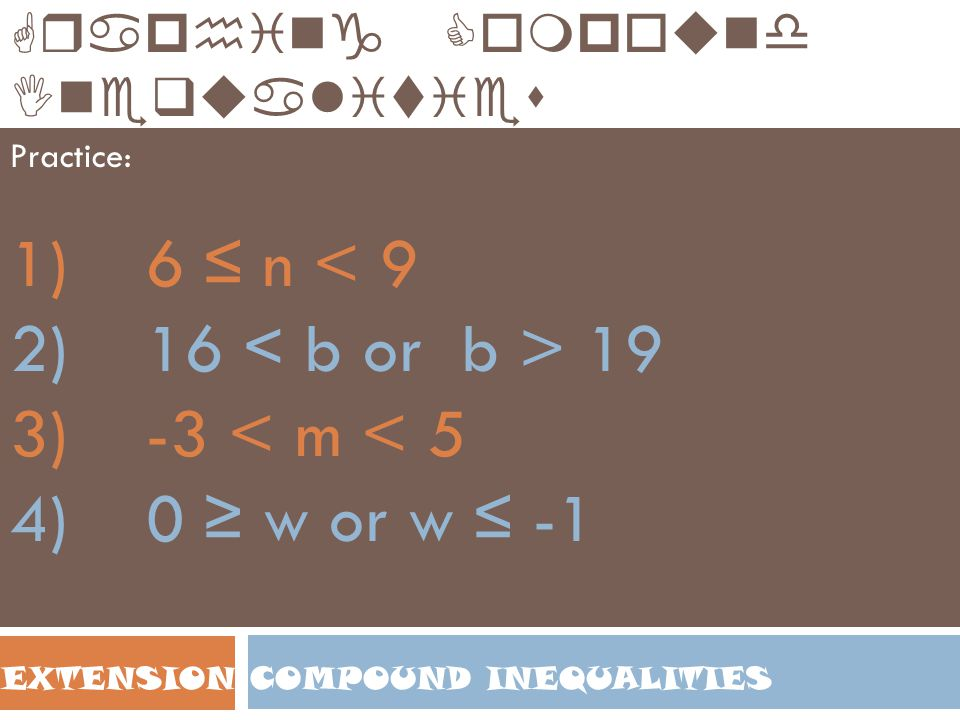 COMPOUND INEQUALITIESEXTENSION Graphing Compound Inequalities Practice: 1) 6 ≤ n < 9 2) 16 19 3) -3 < m < 5 4) 0 ≥ w or w ≤ -1