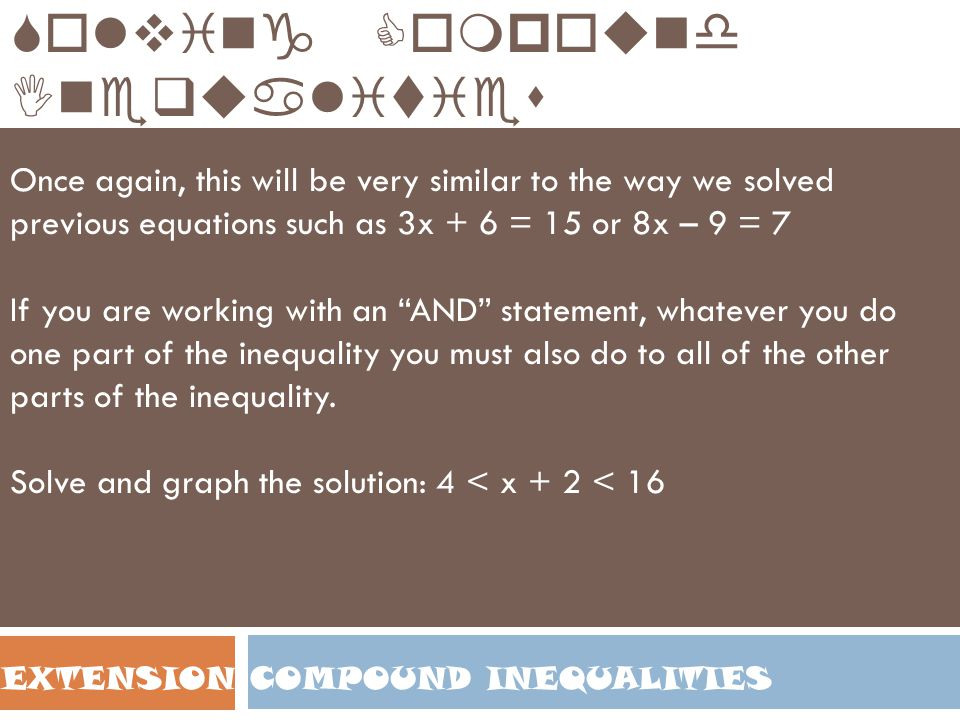 COMPOUND INEQUALITIESEXTENSION Solving Compound Inequalities Once again, this will be very similar to the way we solved previous equations such as 3x
